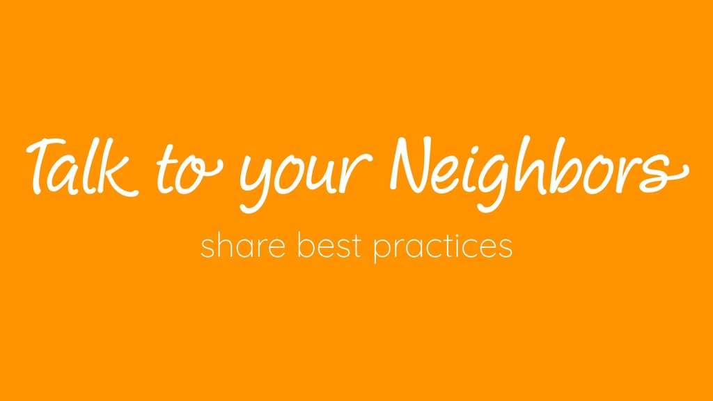 T alk to your Neighbors share best practices