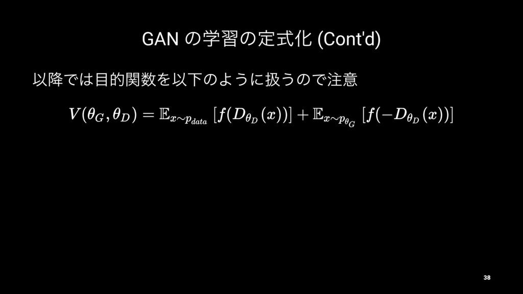 GAN ͷֶशͷఆࣜԽ (Cont'd) Ҏ߱ͰతؔΛҎԼͷΑ͏ʹѻ͏ͷͰҙ 38