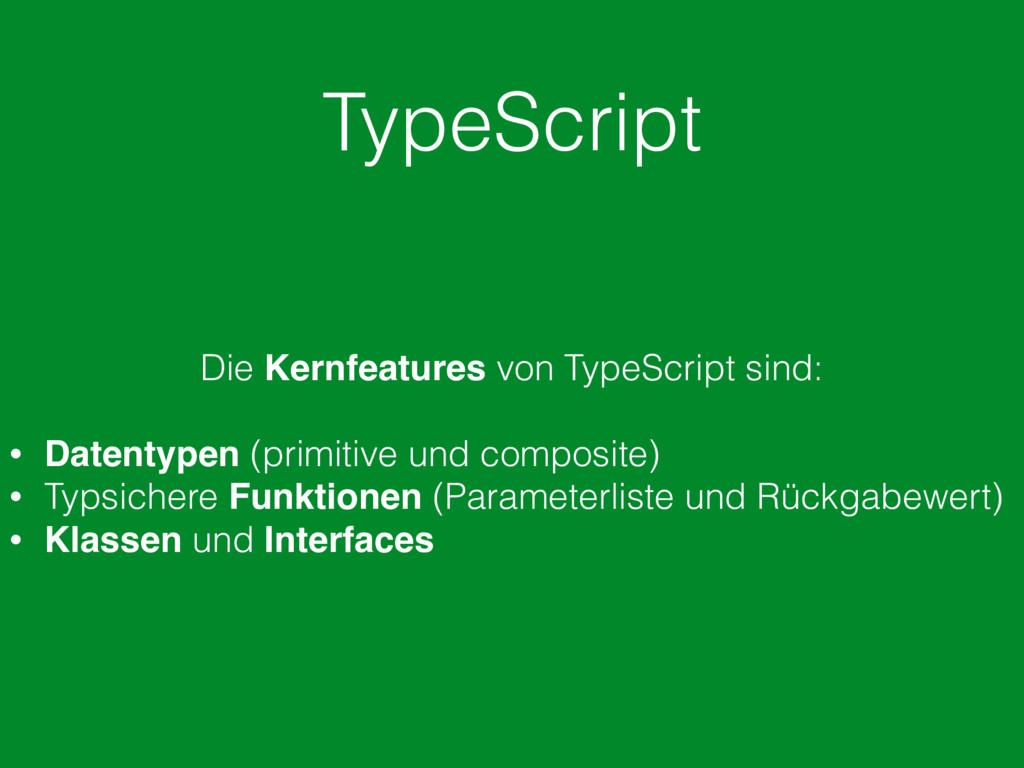 TypeScript Die Kernfeatures von TypeScript sind...