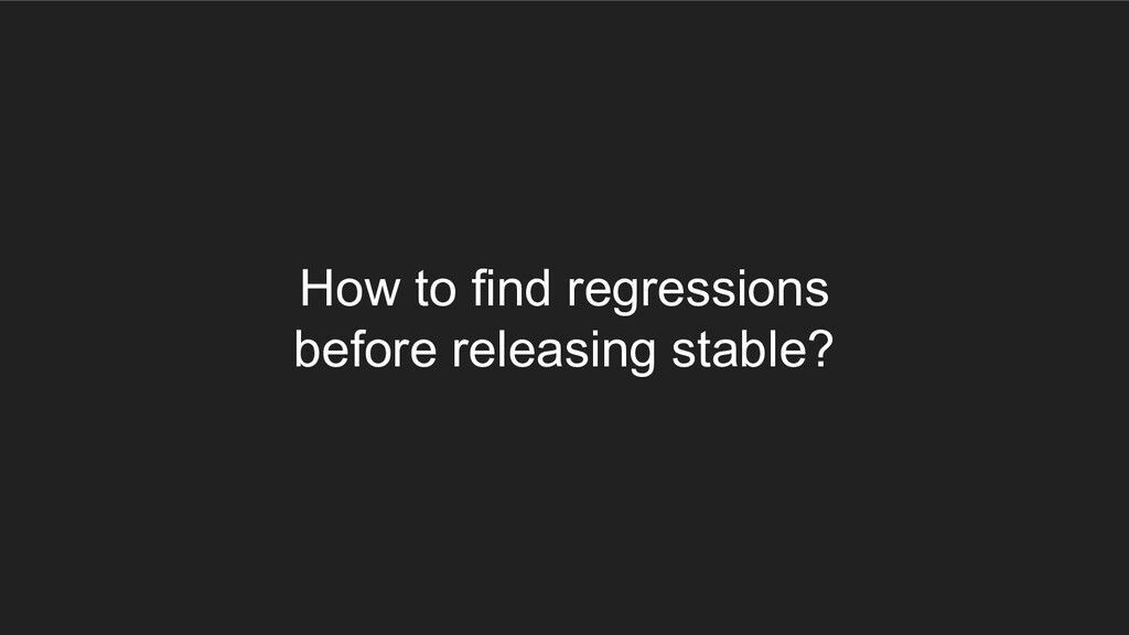 How to find regressions before releasing stable?
