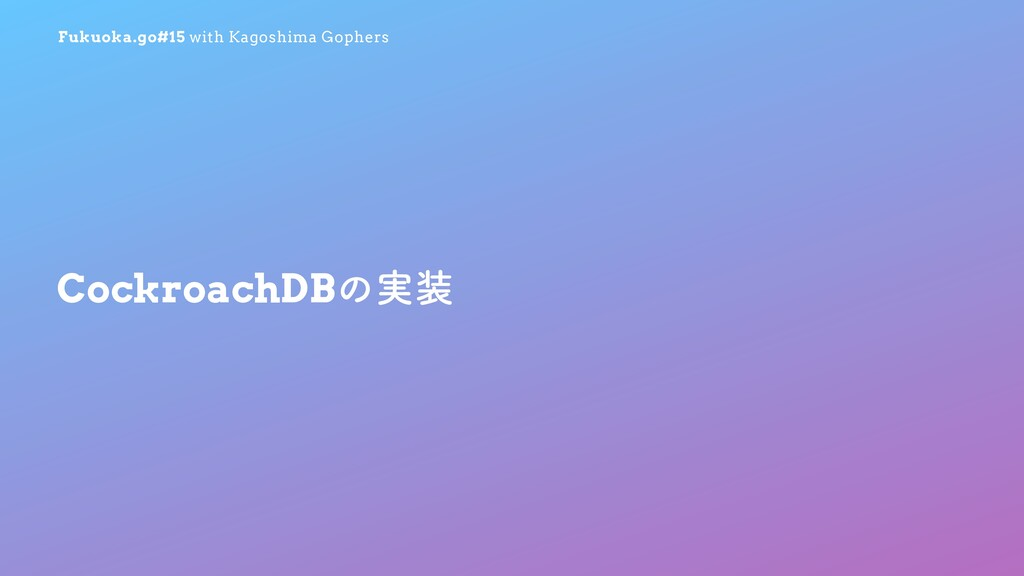 Fukuoka.go#15 with Kagoshima Gophers CockroachD...