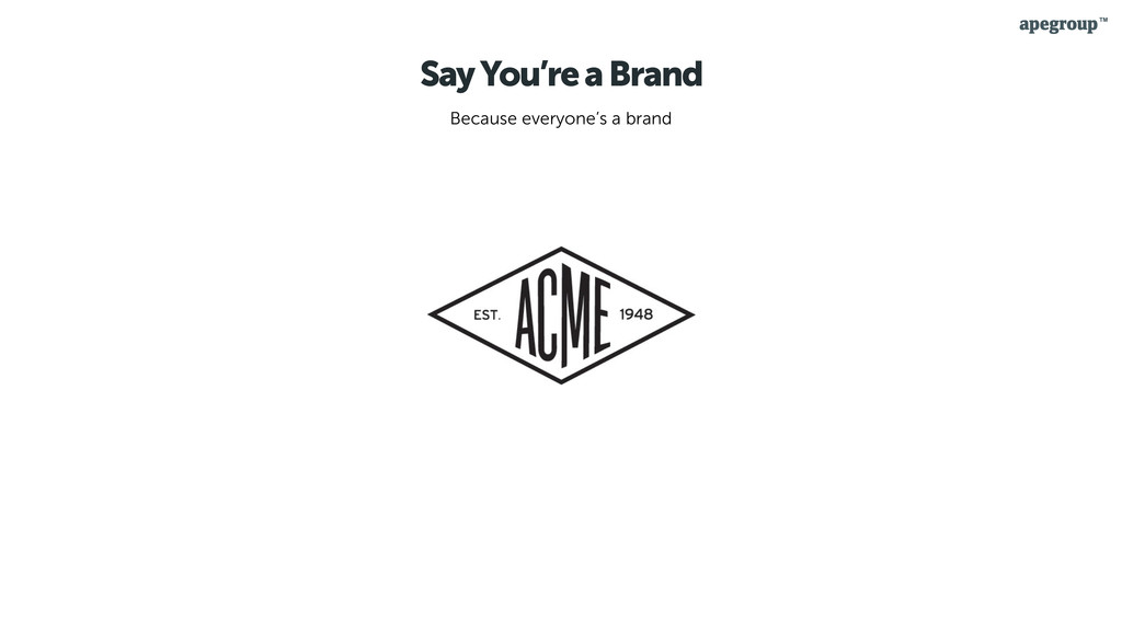 Say You're a Brand Because everyone's a brand