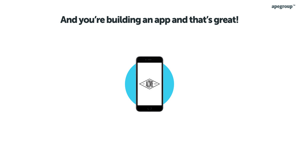 And you're building an app and that's great!