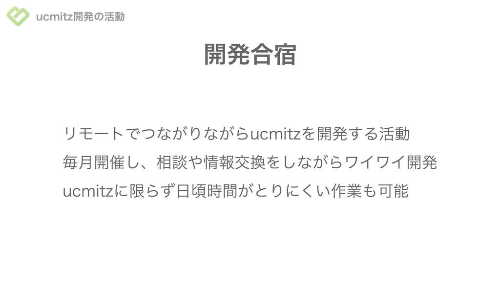 ucmitz開発の活動 開発合宿 ucmitzに限らず⽇頃時間がとりにくい作業も可能 毎⽉開催...
