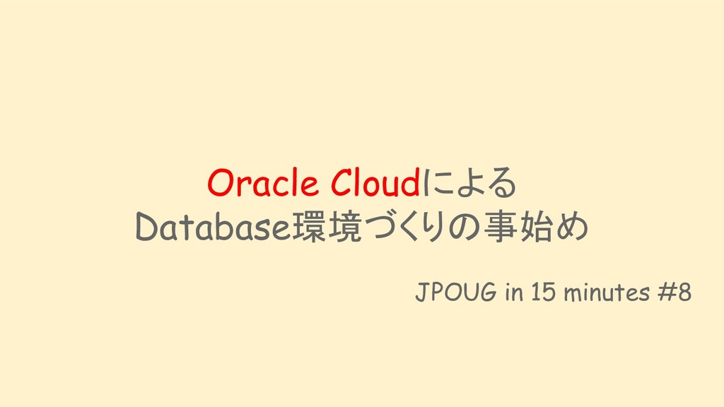 Oracle Cloudによる Database環境づくりの事始め JPOUG in 15 m...