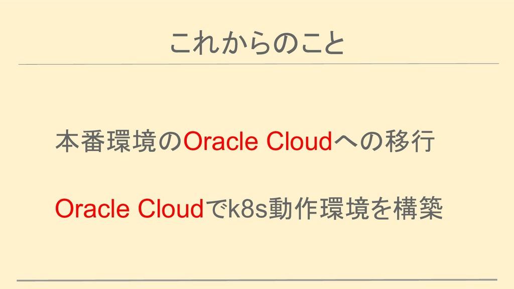 これからのこと 本番環境のOracle Cloudへの移行 Oracle Cloudでk8s動...