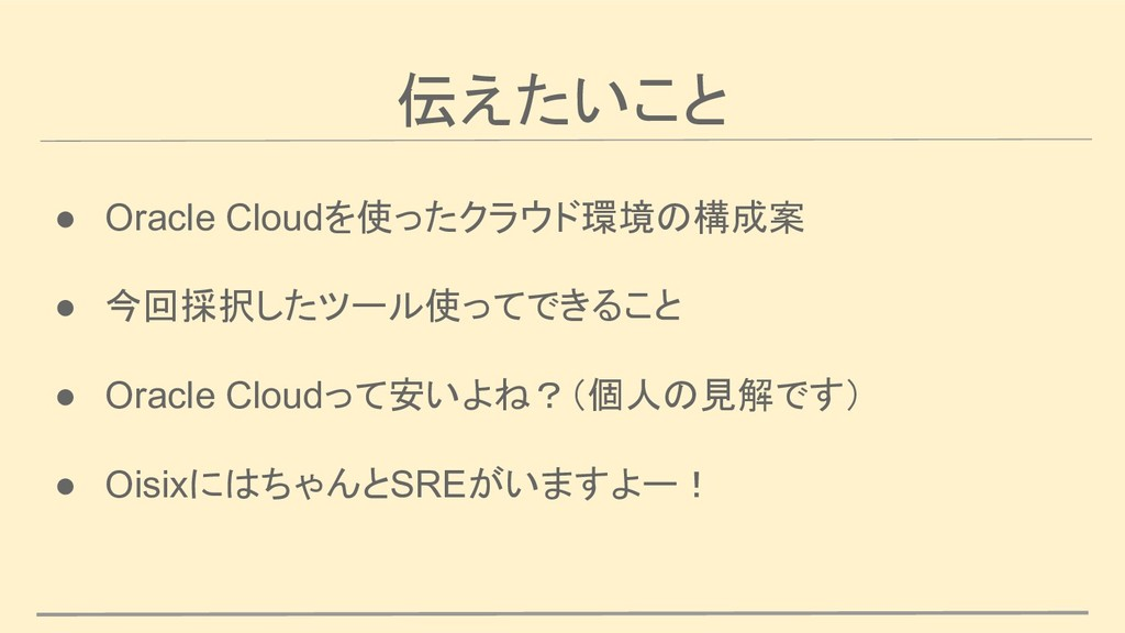 伝えたいこと ● Oracle Cloudを使ったクラウド環境の構成案 ● 今回採択したツール...