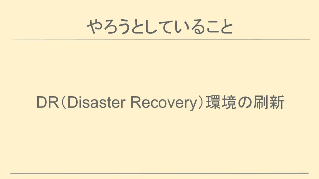 やろうとしていること DR(Disaster Recovery)環境の刷新
