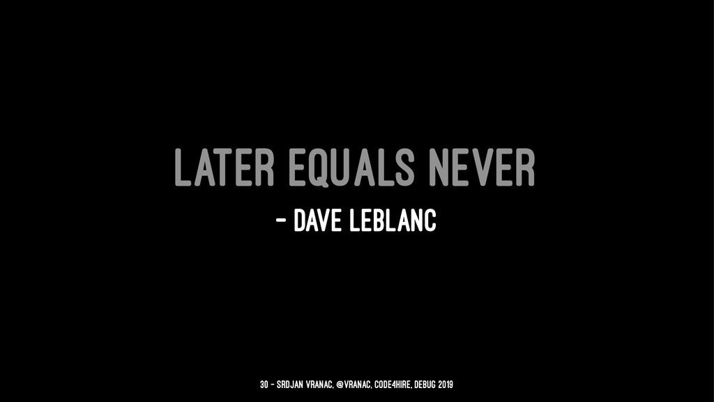 Later equals never — Dave LeBlanc 30 — Srdjan V...