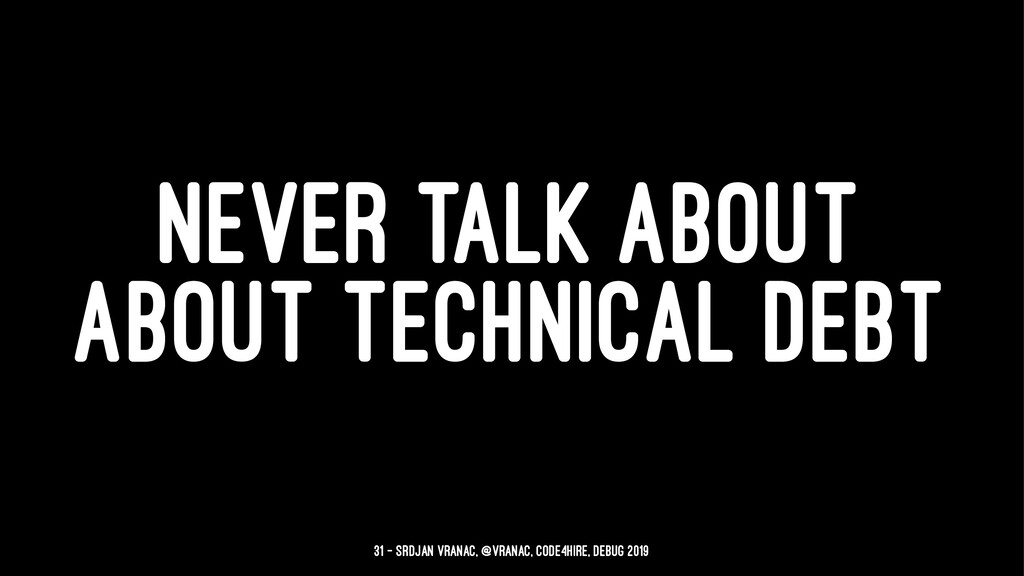 NEVER TALK ABOUT ABOUT TECHNICAL DEBT 31 — Srdj...