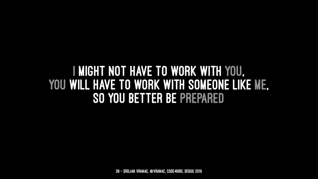I might not have to work with you, you will hav...