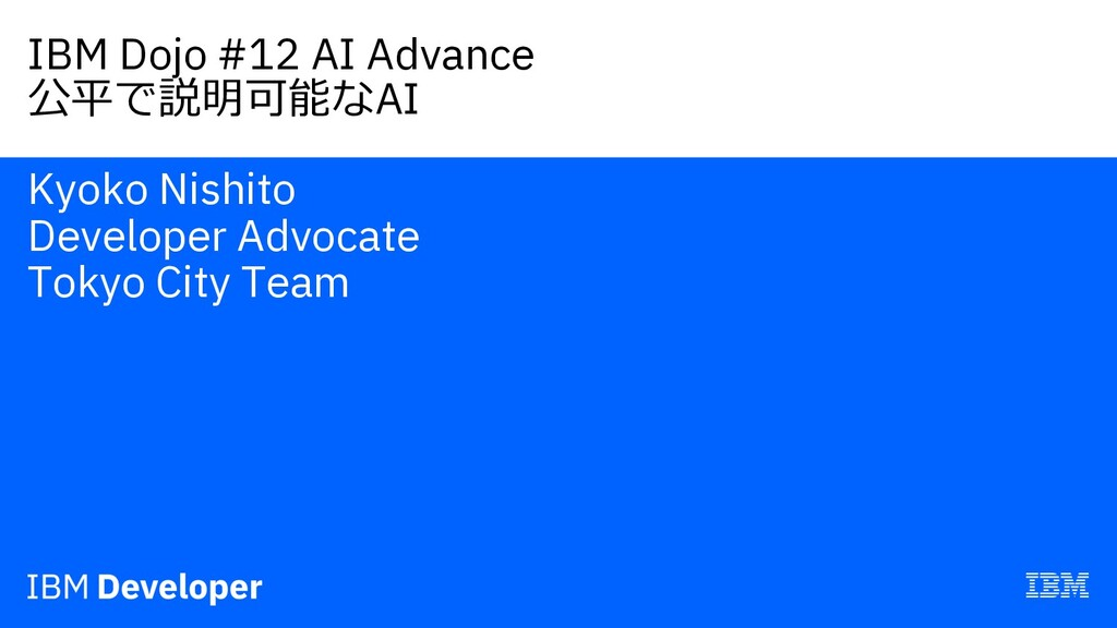 IBM Dojo #12 AI Advance 公平で説明可能なAI Kyoko Nishit...