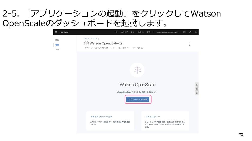 2-5. 「アプリケーションの起動」をクリックしてWatson OpenScaleのダッシュボ...