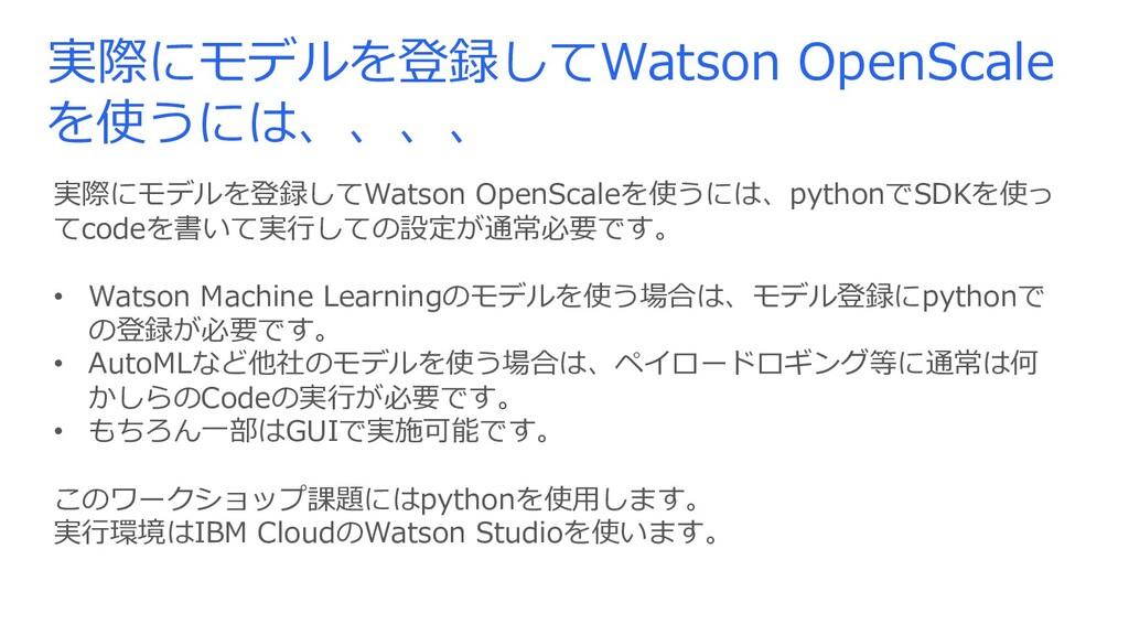 実際にモデルを登録してWatson OpenScale を使うには、、、、 実際にモデルを登録...