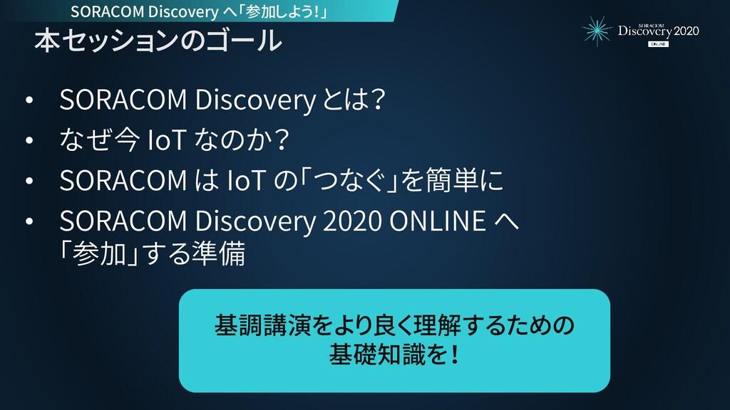 本セッションのゴール • SORACOM Discovery とは? • なぜ今 IoT なの...