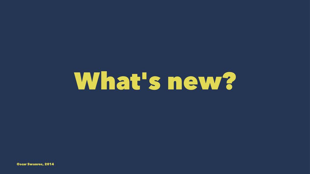 What's new? Oscar Swanros, 2014