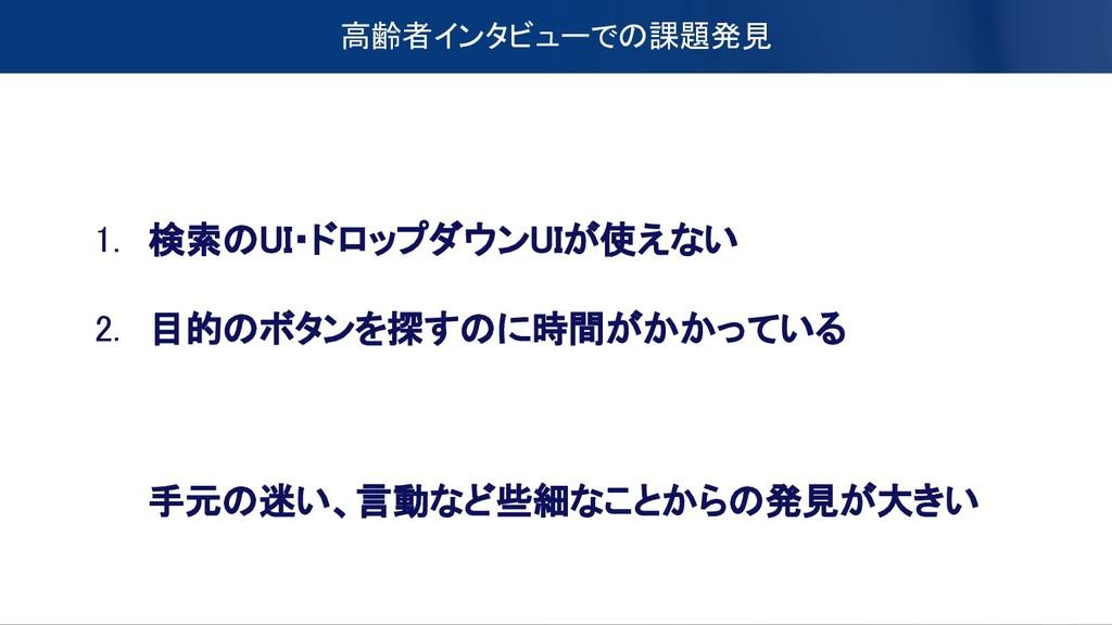 高齢者インタビューでの課題発見 1. 検索のUI・ドロップダウンUIが使えない 2. 目的のボ...