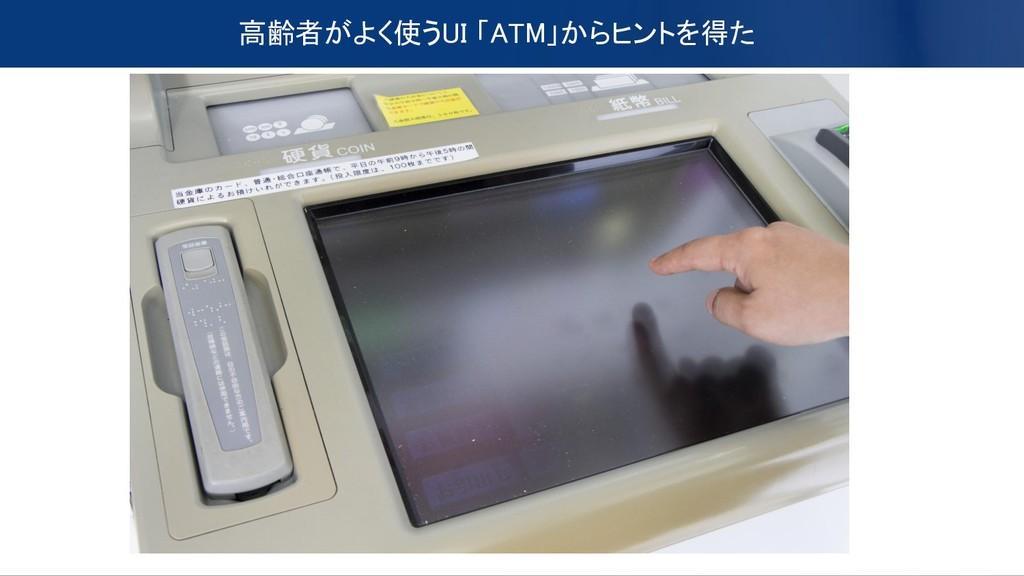 高齢者がよく使うUI 「ATM」からヒントを得た
