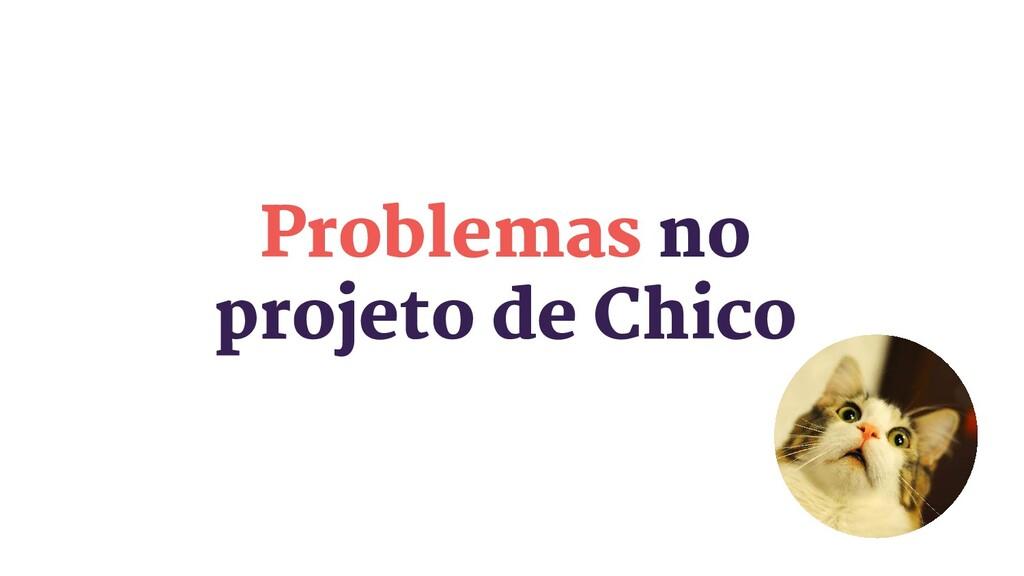 Problemas no projeto de Chico