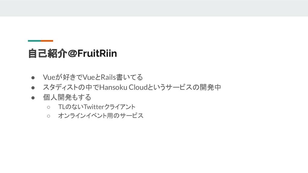 自己紹介@FruitRiin ● Vueが好きでVueとRails書いてる ● スタディストの...