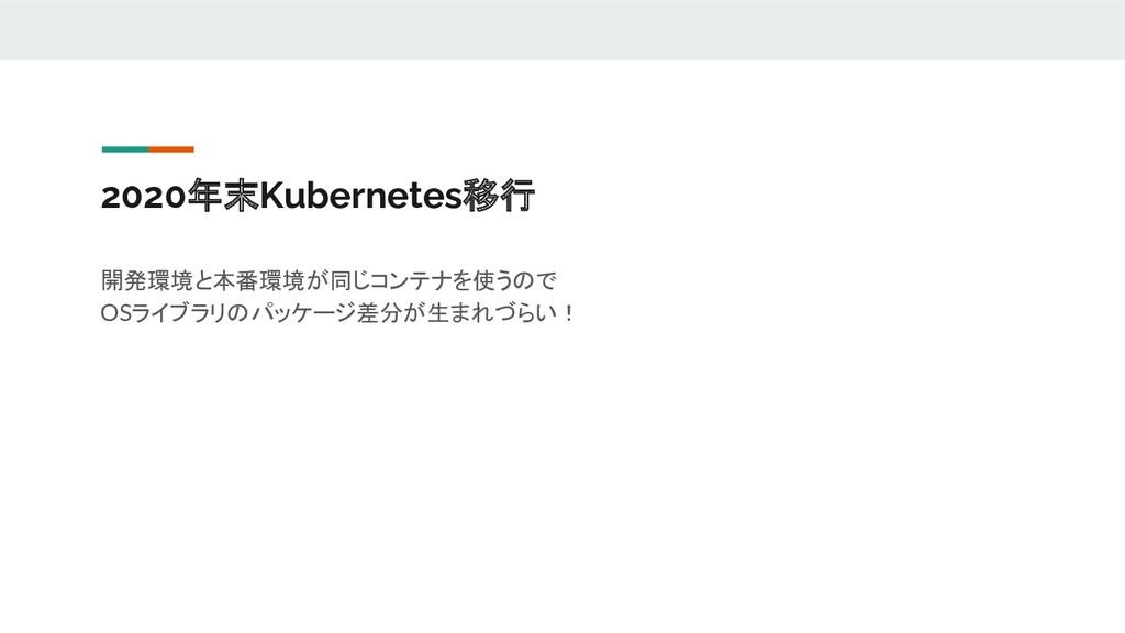 2020年末Kubernetes移行 開発環境と本番環境が同じコンテナを使うので OSライブラ...