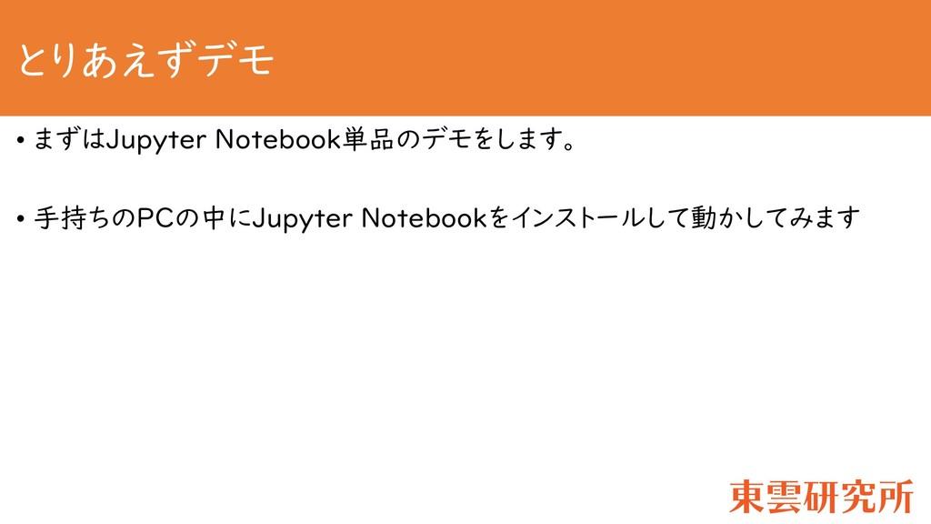 とりあえずデモ • まずはJupyter Notebook単品のデモをします。 • 手持ちのP...