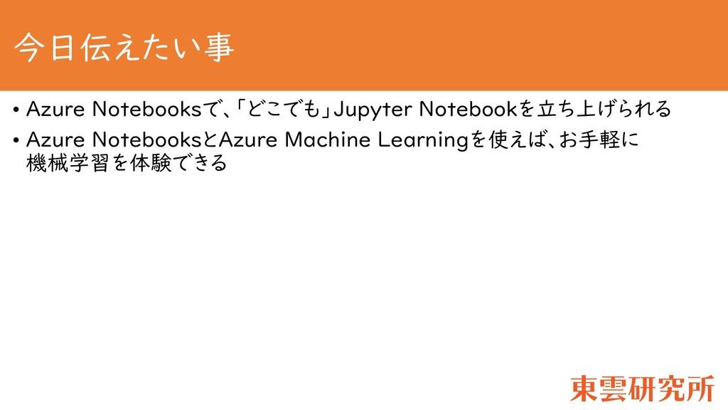 今日伝えたい事 • Azure Notebooksで、「どこでも」Jupyter Notebo...