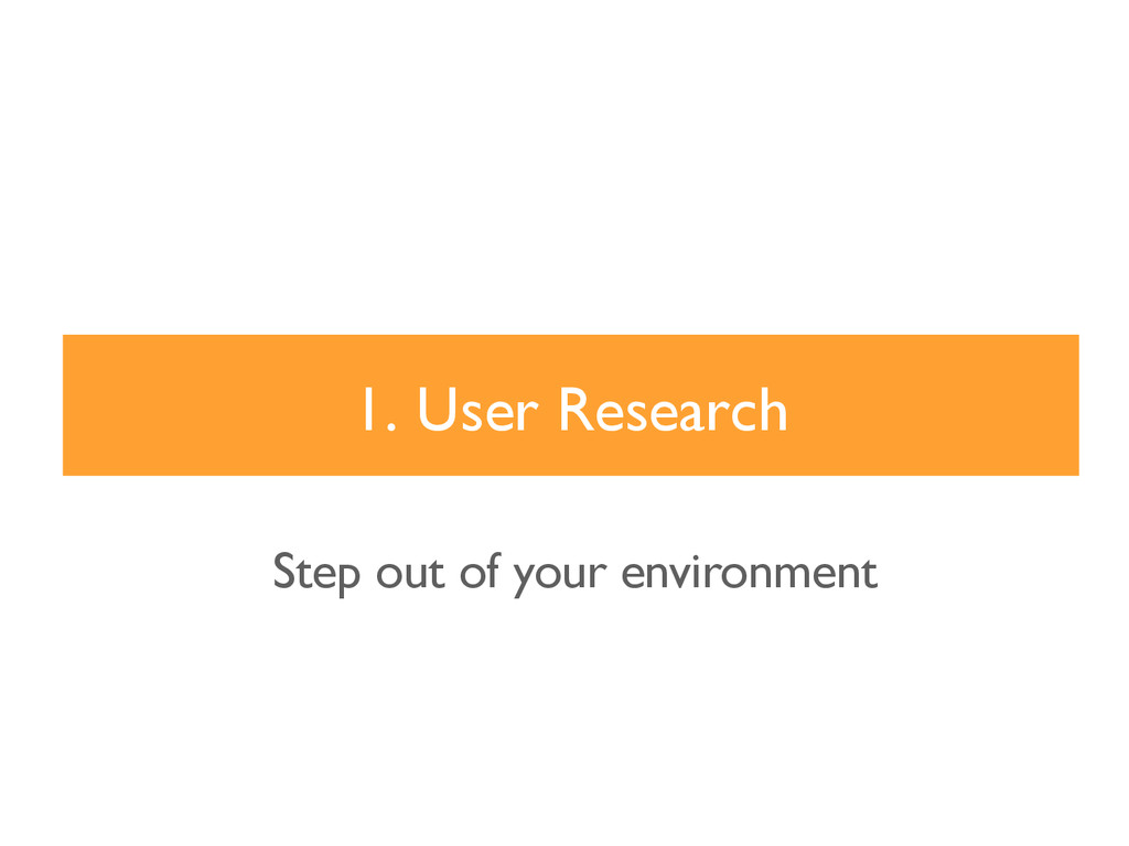 1. User Research Step out of your environment
