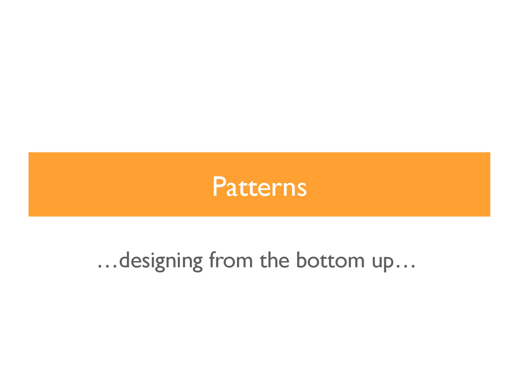 Patterns …designing from the bottom up…