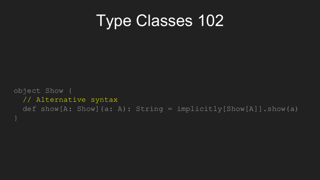 Type Classes 102 object Show { // Alternative s...