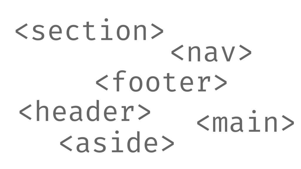 <header> <footer> <section> <nav> <main> <aside>