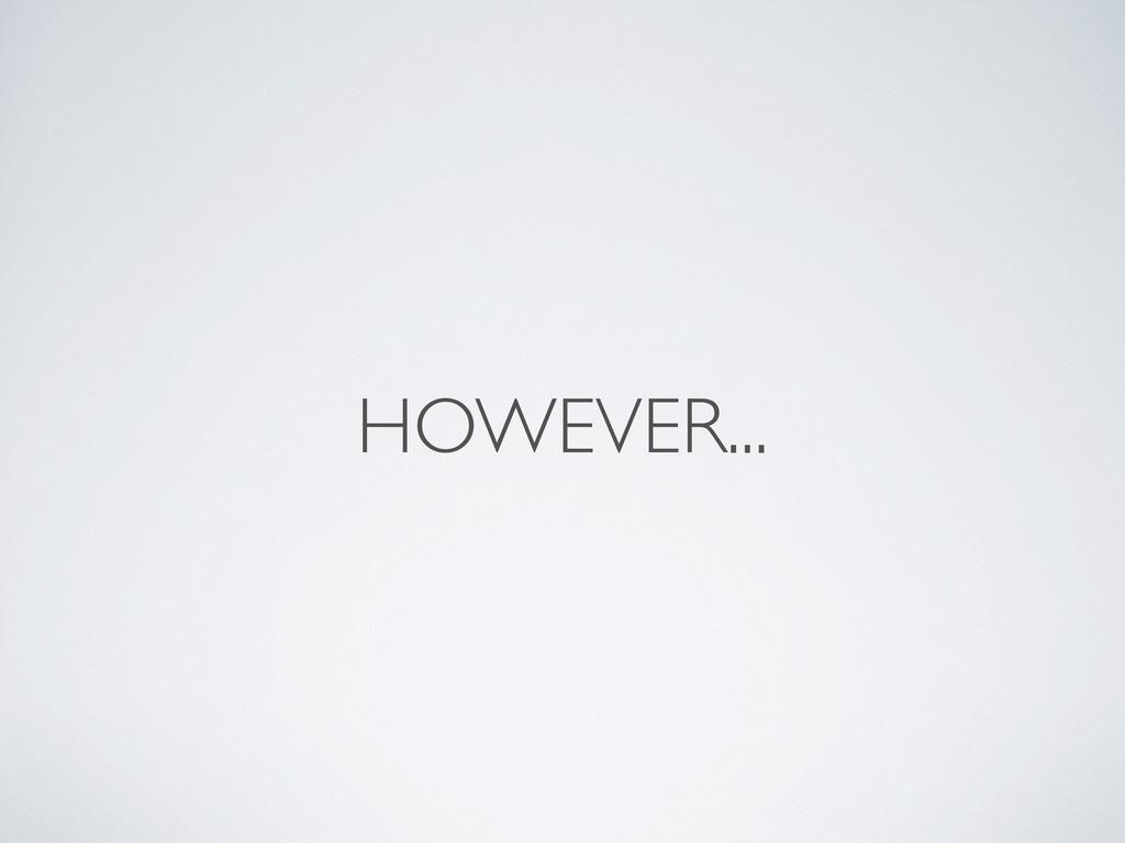 HOWEVER...