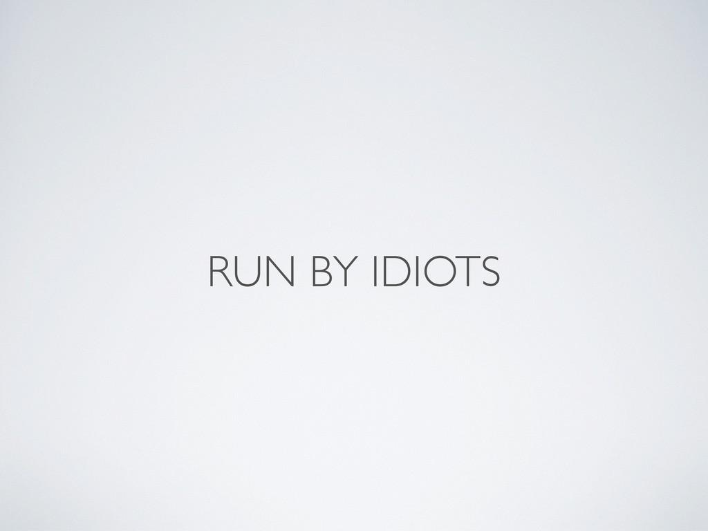 RUN BY IDIOTS