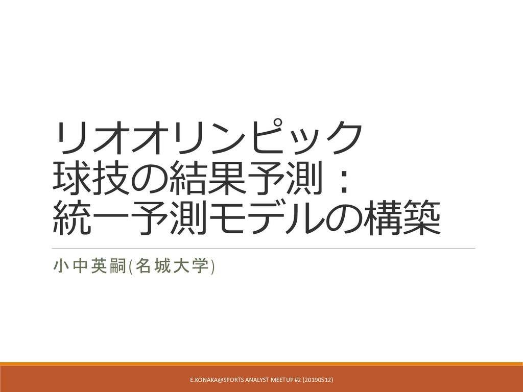 リオオリンピック 球技の結果予測: 統一予測モデルの構築 小中英嗣(名城大学) E.KONAK...