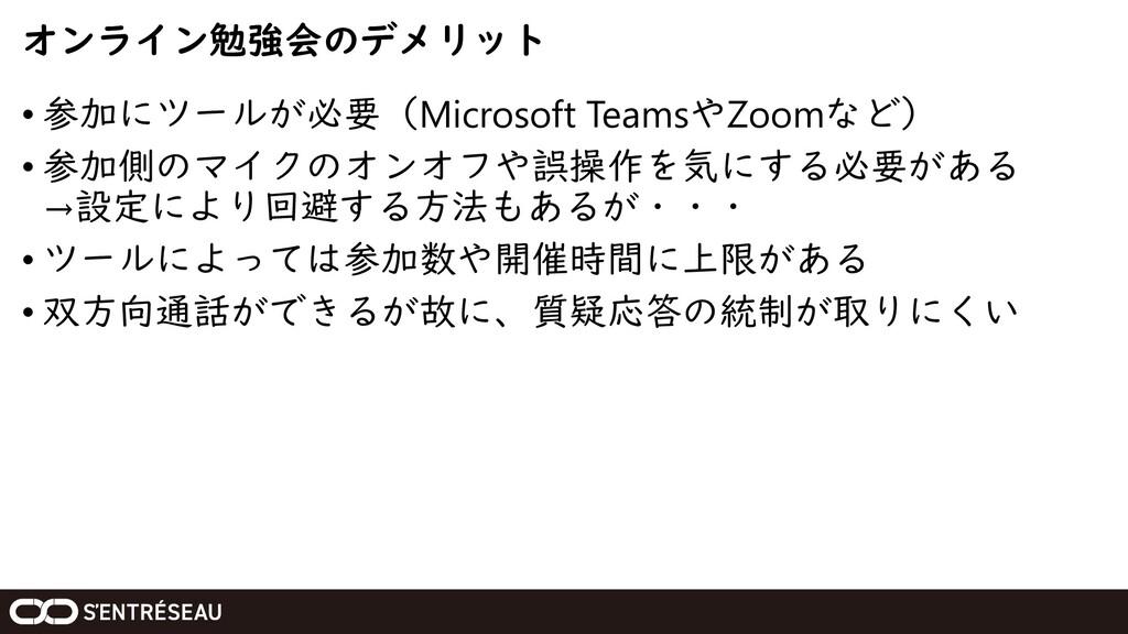 オンライン勉強会のデメリット • 参加にツールが必要(Microsoft TeamsやZoom...