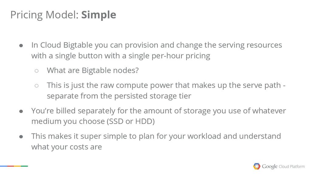 Pricing Model: Simple ● In Cloud Bigtable you c...