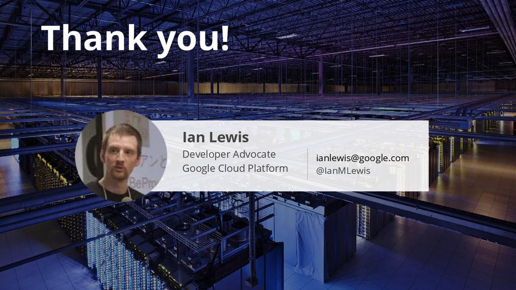 Thank you! Ian Lewis Developer Advocate Google ...