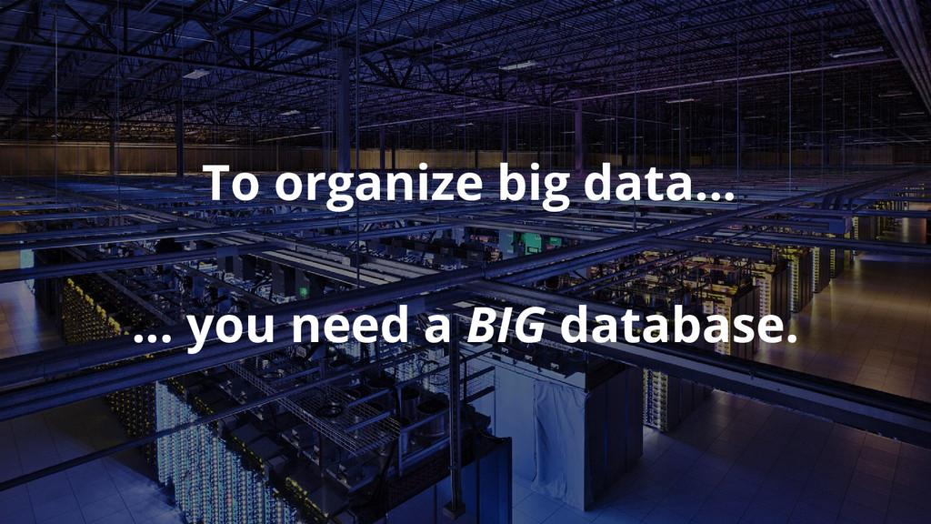To organize big data... … you need a BIG databa...