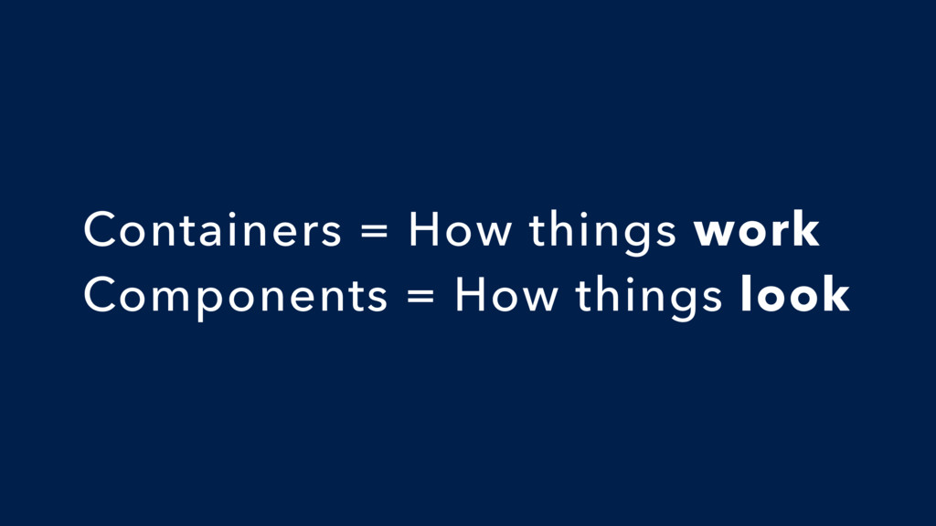Containers = How things work Components = How t...