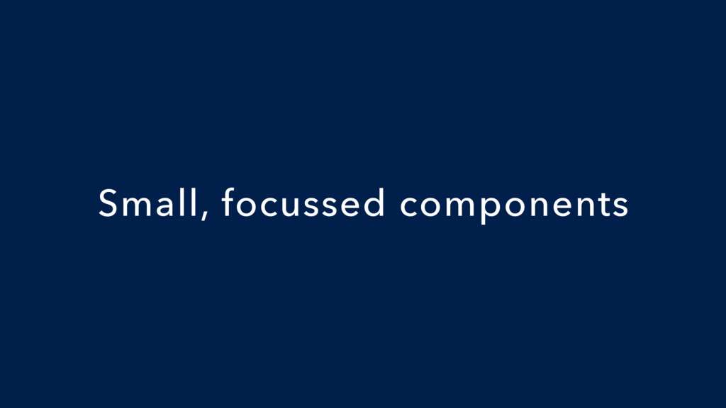 Small, focussed components