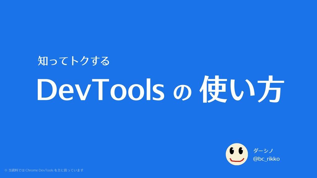DevTools の 使い⽅ 知ってトクする ダーシノ @bc_rikko ※ 当資料では C...