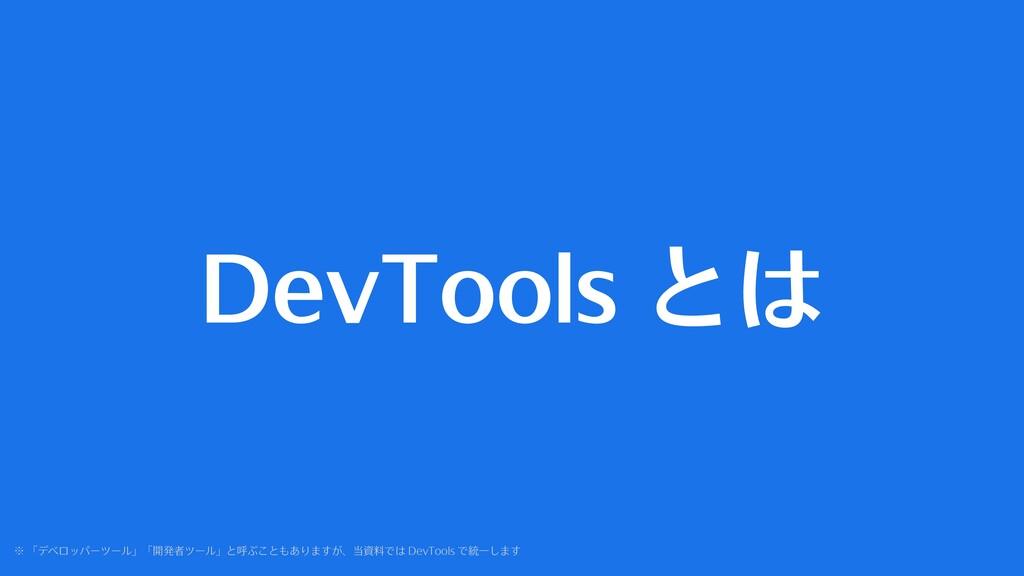 DevTools とは ※ 「デベロッパーツール」「開発者ツール」と呼ぶこともありますが、当資...