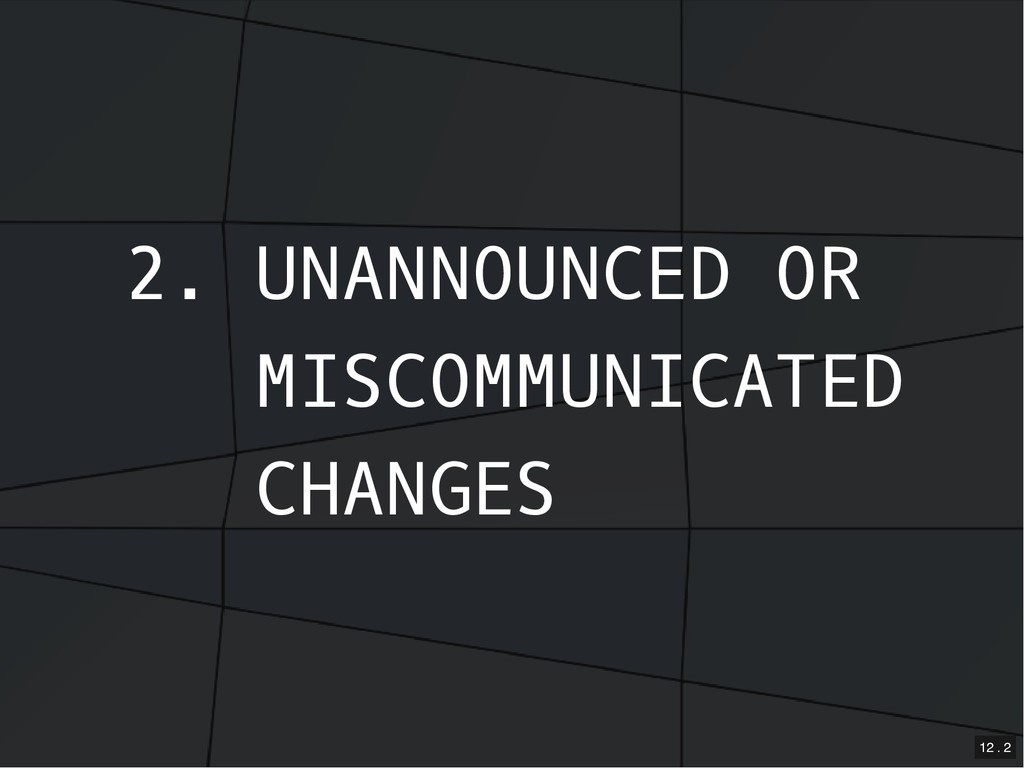 2. UNANNOUNCED OR MISCOMMUNICATED CHANGES 12 . 2