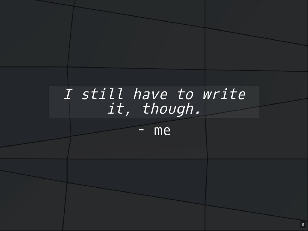 - me I still have to write it, though. 6