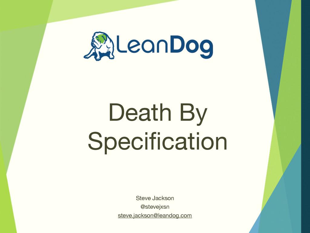 Death By Specification Steve Jackson  @stevejxsn...