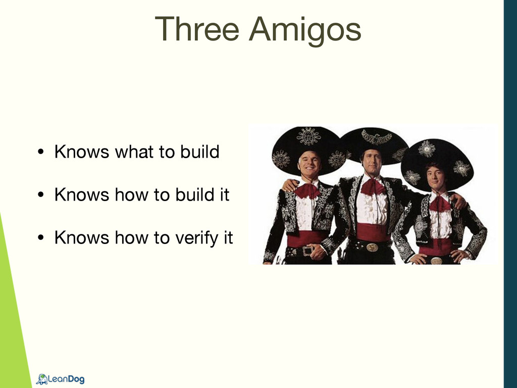 Three Amigos • Knows what to build  • Knows how...