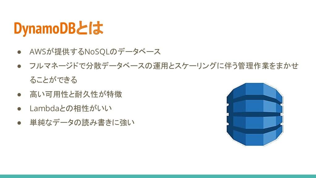 DynamoDBとは ● AWSが提供するNoSQLのデータベース ● フルマネージドで分散デ...