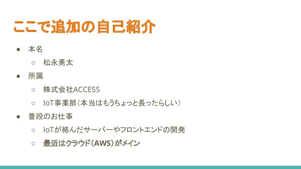 ここで追加の自己紹介 ● 本名 ○ 松永勇太 ● 所属 ○ 株式会社ACCESS ○ IoT事...