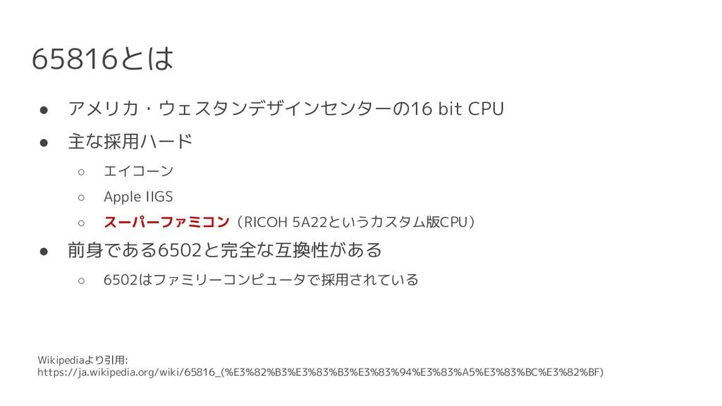 65816とは ● アメリカ・ウェスタンデザインセンターの16 bit CPU ● 主な採用ハ...
