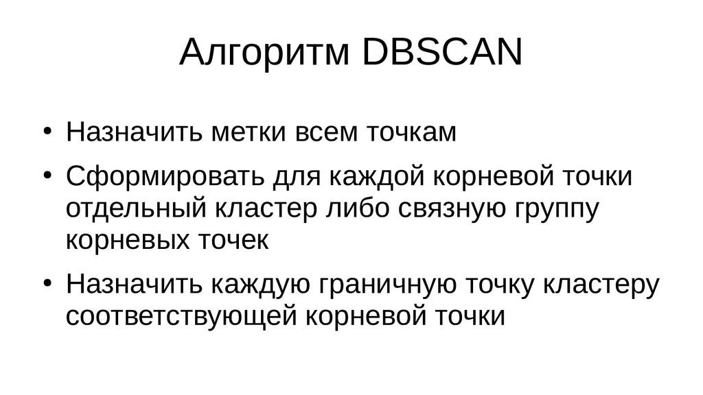 Алгоритм DBSCAN ● Назначить метки всем точкам ●...